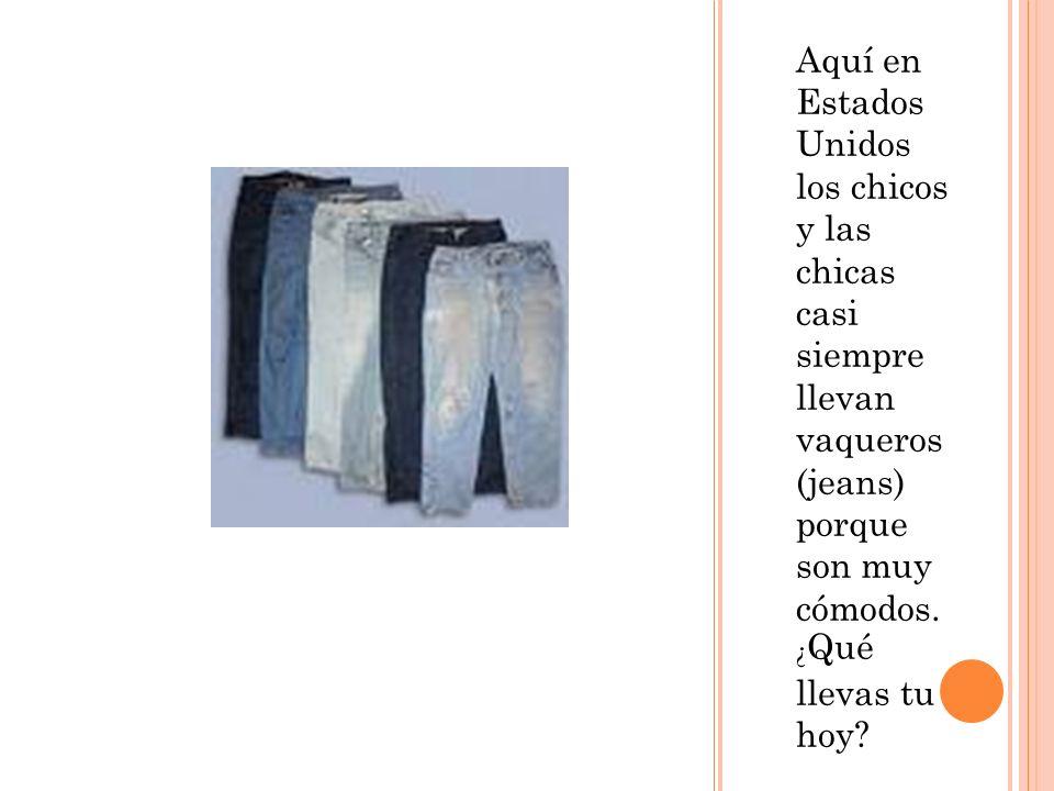 Aquí en Estados Unidos los chicos y las chicas casi siempre llevan vaqueros (jeans) porque son muy cómodos. ¿ Qué llevas tu hoy?