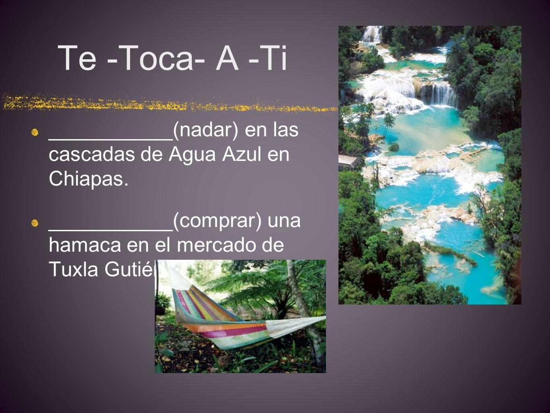Te -Toca- A -Ti ___________(nadar) en las cascadas de Agua Azul en Chiapas.