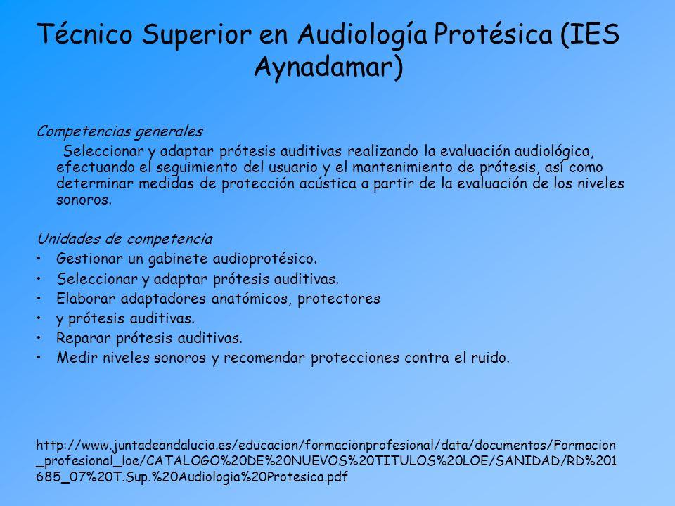 Técnico Superior en Audiología Protésica (IES Aynadamar) Competencias generales Seleccionar y adaptar prótesis auditivas realizando la evaluación audi