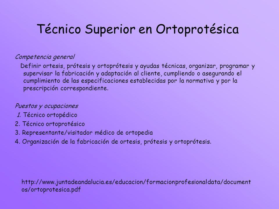 Técnico Superior en Ortoprotésica Competencia general Definir ortesis, prótesis y ortoprótesis y ayudas técnicas, organizar, programar y supervisar la