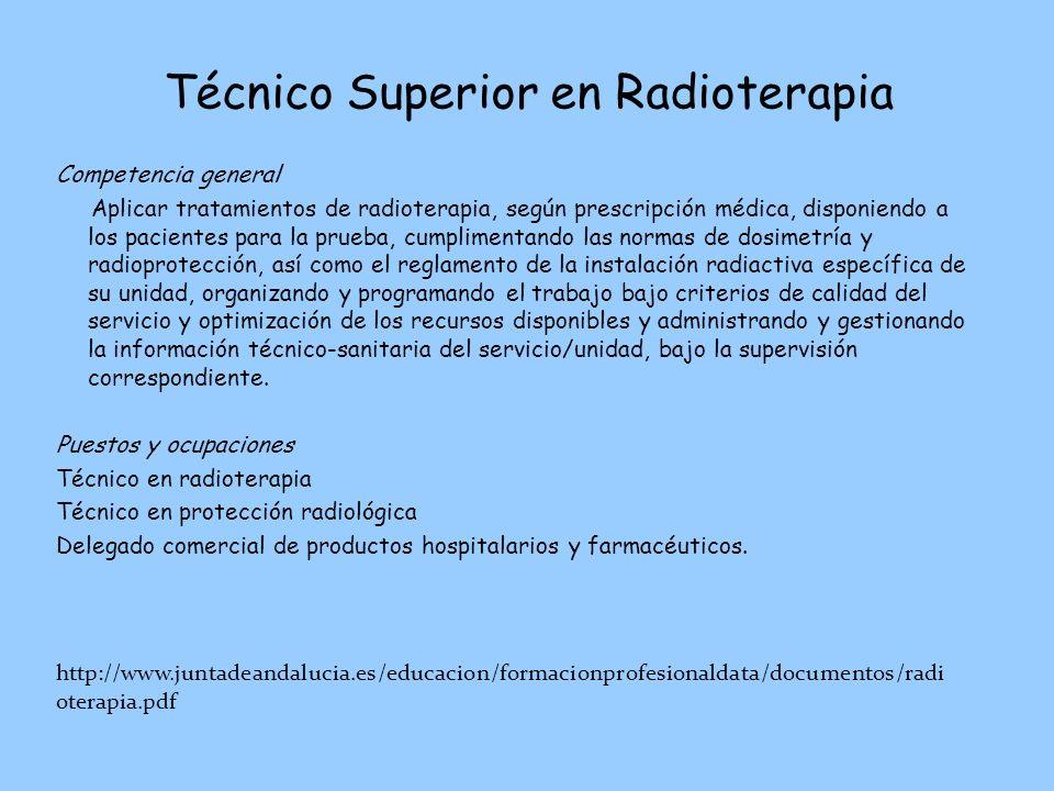 Técnico Superior en Radioterapia Competencia general Aplicar tratamientos de radioterapia, según prescripción médica, disponiendo a los pacientes para