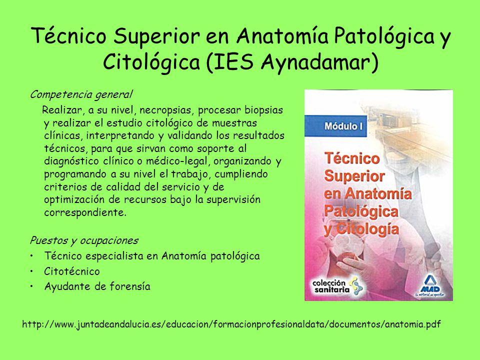 Técnico Superior en Anatomía Patológica y Citológica (IES Aynadamar) Competencia general Realizar, a su nivel, necropsias, procesar biopsias y realiza