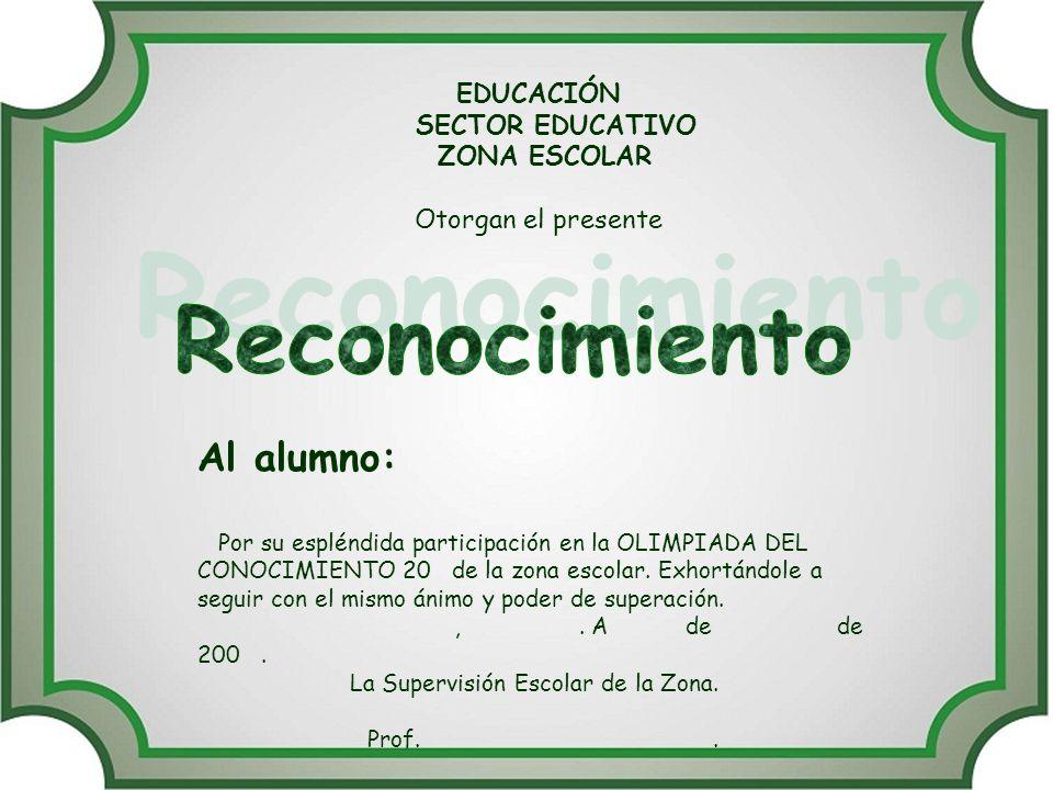 EDUCACIÓN SECTOR EDUCATIVO ZONA ESCOLAR Otorgan el presente Al alumno: Por su espléndida participación en la OLIMPIADA DEL CONOCIMIENTO 20 de la zona escolar.