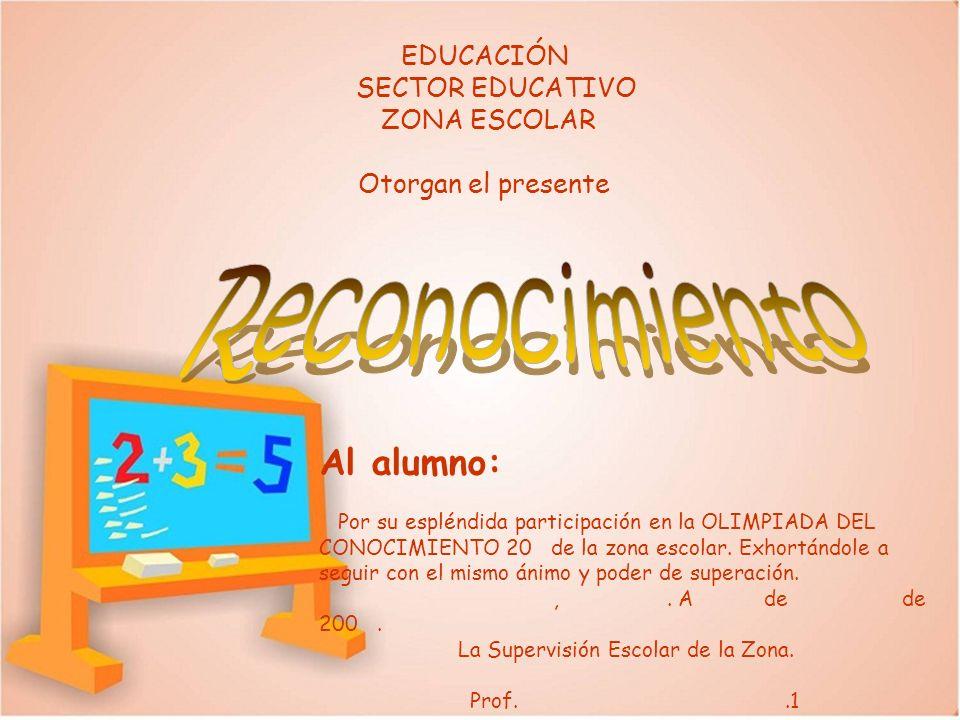 EDUCACIÓN SECTOR EDUCATIVO ZONA ESCOLAR Otorgan el presente Al alumno: Por su espléndida participación en la OLIMPIADA DEL CONOCIMIENTO 20 de la zona
