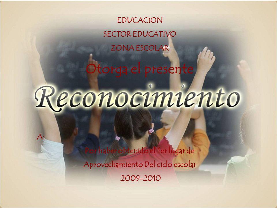EDUCACION SECTOR EDUCATIVO ZONA ESCOLAR Otorga el presente A: Por haber obtenido el 1er lugar de Aprovechamiento Del ciclo escolar 2009-2010