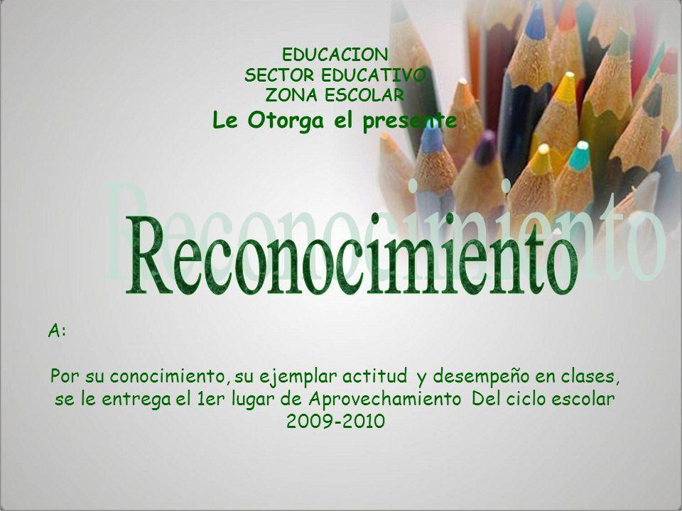 EDUCACION SECTOR EDUCATIVO ZONA ESCOLAR Le Otorga el presente A: Por su conocimiento, su ejemplar actitud y desempeño en clases, se le entrega el 1er
