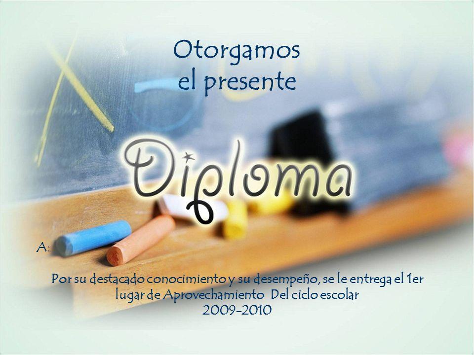 Otorgamos el presente A: Por su destacado conocimiento y su desempeño, se le entrega el 1er lugar de Aprovechamiento Del ciclo escolar 2009-2010