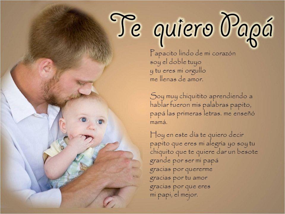 Papacito lindo de mi corazón soy el doble tuyo y tu eres mi orgullo me llenas de amor.