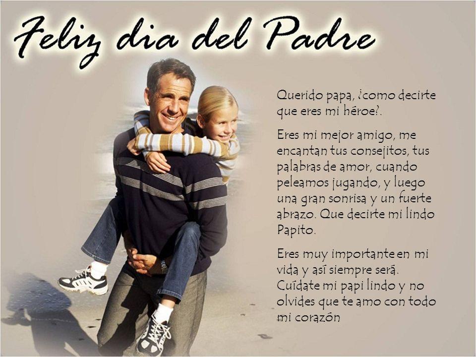 Querido papa, ¿como decirte que eres mi héroe?. Eres mi mejor amigo, me encantan tus consejitos, tus palabras de amor, cuando peleamos jugando, y lueg