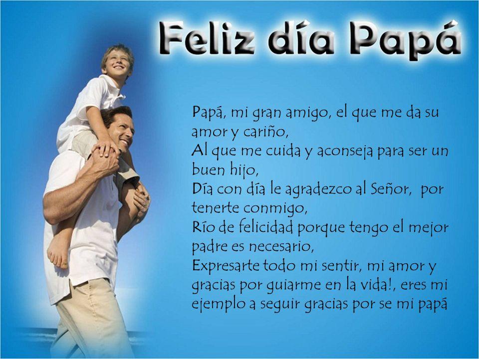 Papá, mi gran amigo, el que me da su amor y cariño, Al que me cuida y aconseja para ser un buen hijo, Día con día le agradezco al Señor, por tenerte c