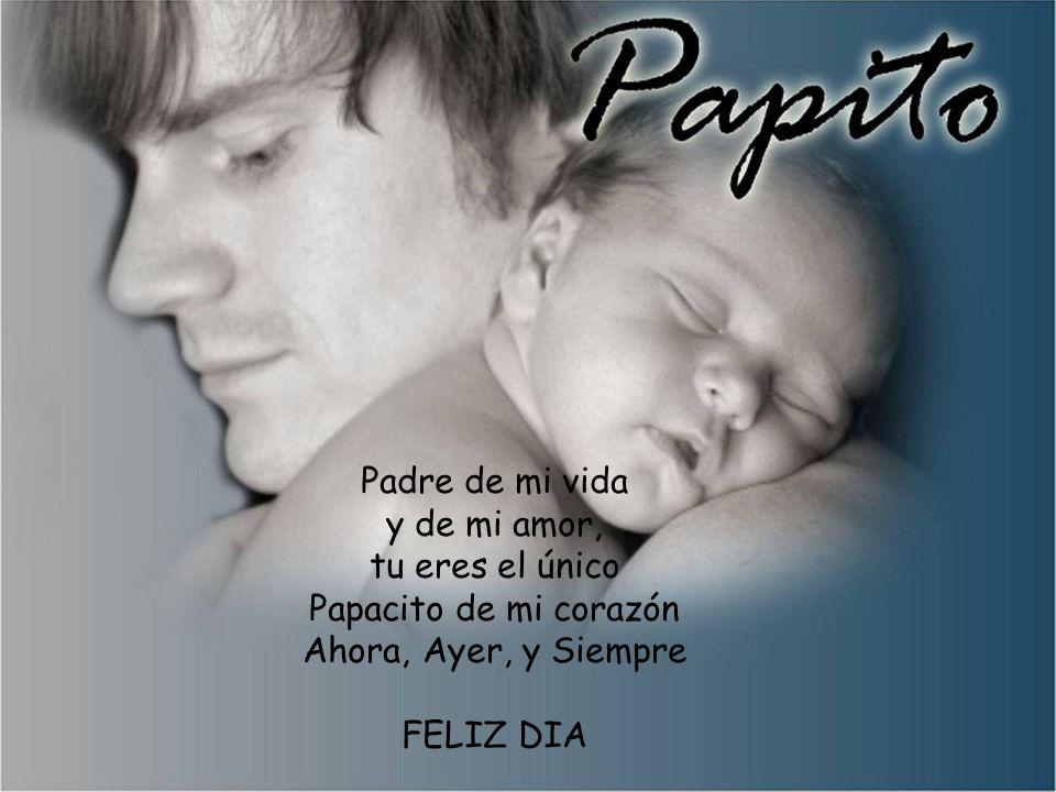 Padre de mi vida y de mi amor, tu eres el único Papacito de mi corazón Ahora, Ayer, y Siempre FELIZ DIA