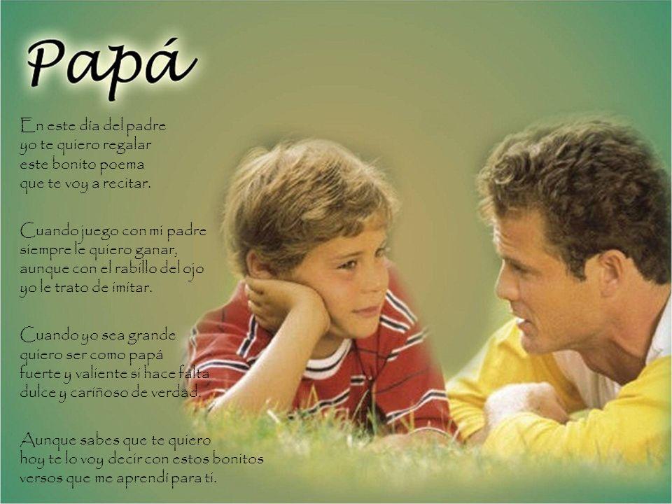En este día del padre yo te quiero regalar este bonito poema que te voy a recitar. Cuando juego con mi padre siempre le quiero ganar, aunque con el ra