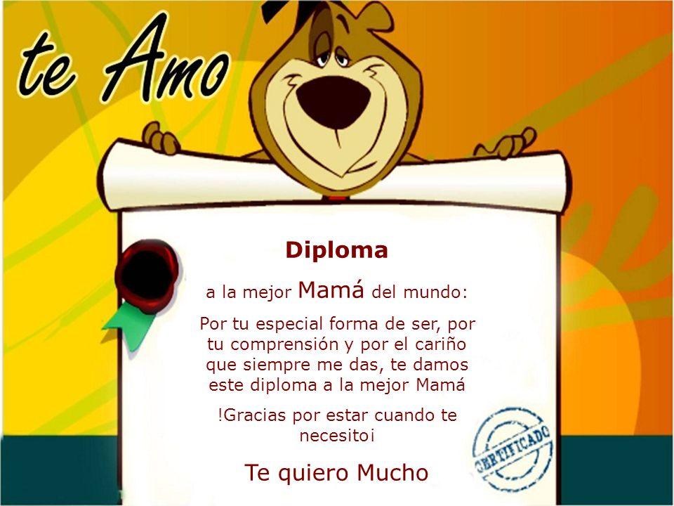 Diploma a la mejor Mamá del mundo: Por tu especial forma de ser, por tu comprensión y por el cariño que siempre me das, te damos este diploma a la mej