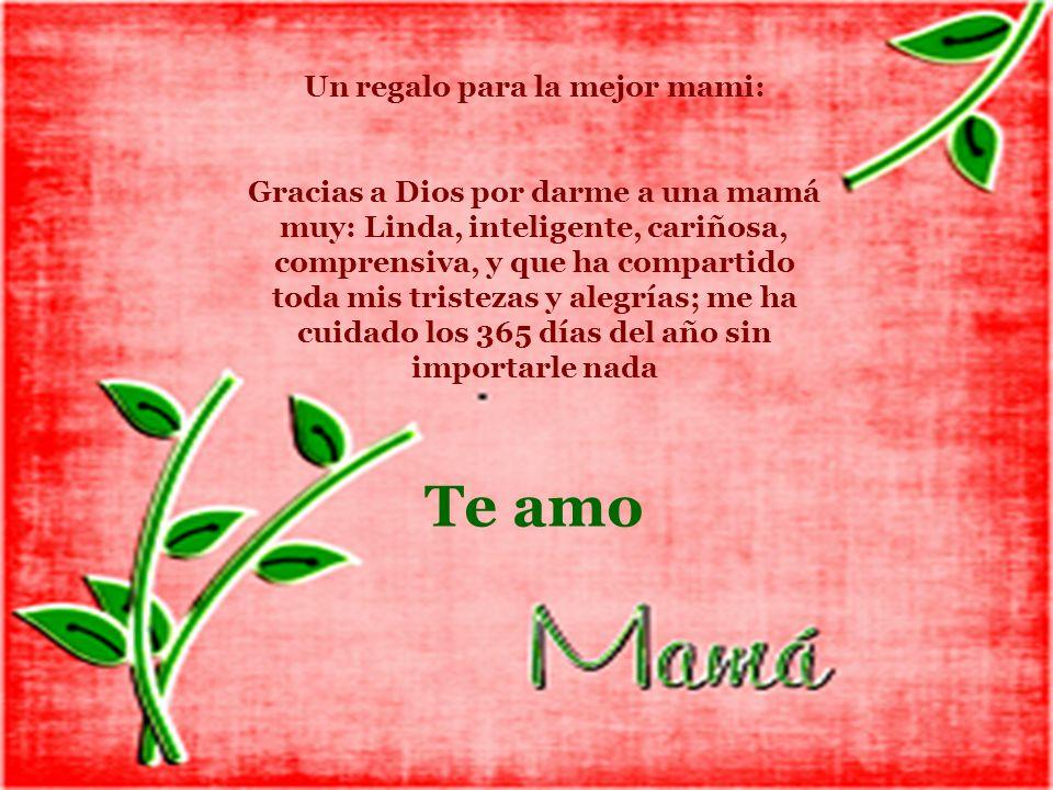 Un regalo para la mejor mami: Gracias a Dios por darme a una mamá muy: Linda, inteligente, cariñosa, comprensiva, y que ha compartido toda mis tristez