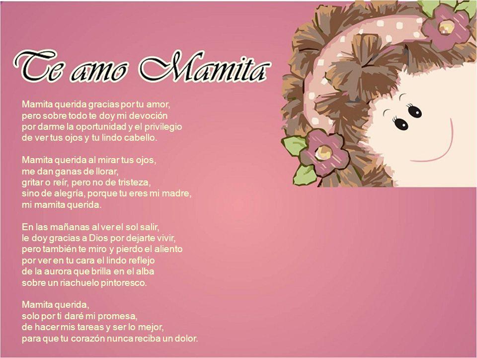 Mamita querida gracias por tu amor, pero sobre todo te doy mi devoción por darme la oportunidad y el privilegio de ver tus ojos y tu lindo cabello. Ma