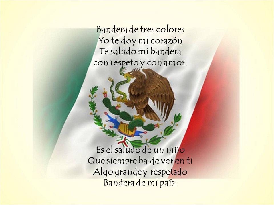 Bandera de tres colores Yo te doy mi corazón Te saludo mi bandera con respeto y con amor. Es el saludo de un niño Que siempre ha de ver en ti Algo gra