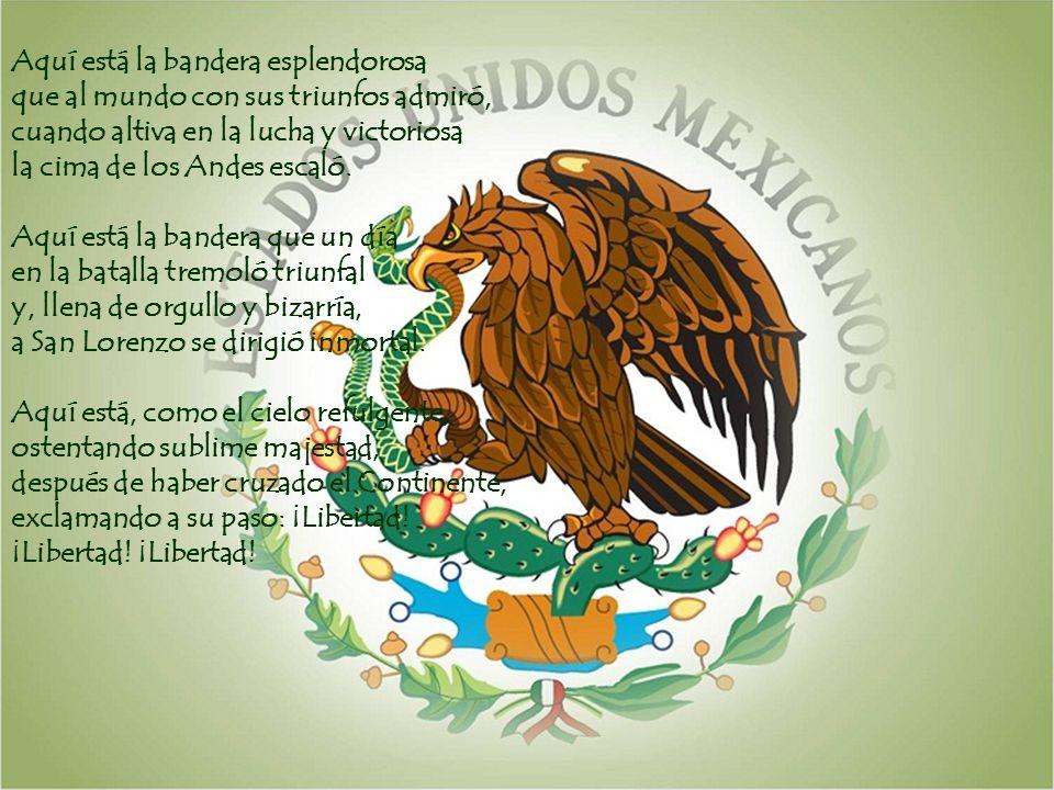 Aquí está la bandera esplendorosa que al mundo con sus triunfos admiró, cuando altiva en la lucha y victoriosa la cima de los Andes escaló. Aquí está