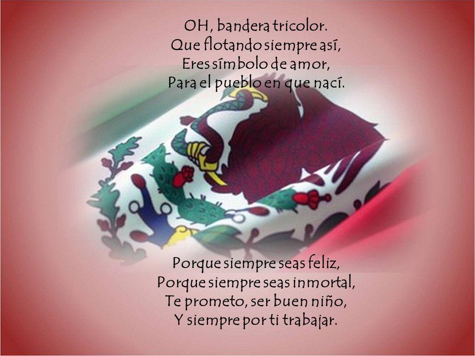 OH, bandera tricolor. Que flotando siempre así, Eres símbolo de amor, Para el pueblo en que nací. Porque siempre seas feliz, Porque siempre seas inmor