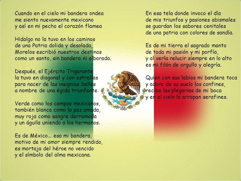 Cuando en el cielo mi bandera ondea me siento nuevamente mexicano y así en mi pecho el corazón flamea Hidalgo no la tuvo en los caminos de una Patria