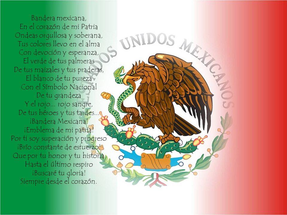 Bandera mexicana, En el corazón de mi Patria Ondeas orgullosa y soberana, Tus colores llevo en el alma Con devoción y esperanza, El verde de tus palme