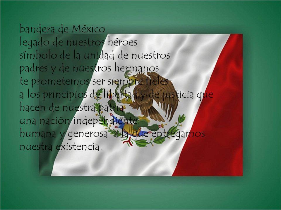 bandera de México legado de nuestros héroes símbolo de la unidad de nuestros padres y de nuestros hermanos te prometemos ser siempre fieles a los prin