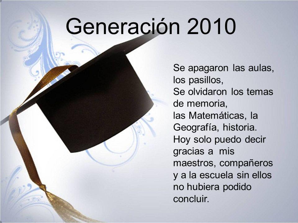Generación 2010 Se apagaron las aulas, los pasillos, Se olvidaron los temas de memoria, las Matemáticas, la Geografía, historia. Hoy solo puedo decir