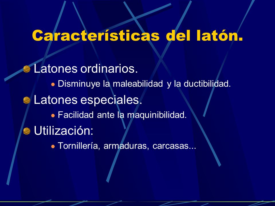 Características del latón.Latones ordinarios. Disminuye la maleabilidad y la ductibilidad.