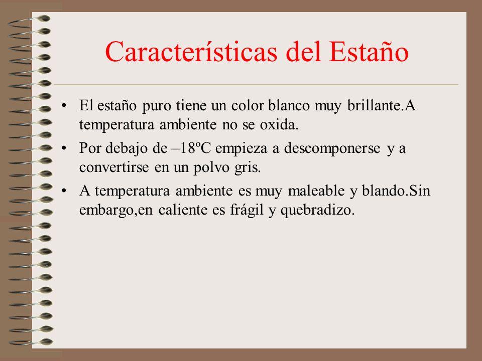 Características del Estaño El estaño puro tiene un color blanco muy brillante.A temperatura ambiente no se oxida.