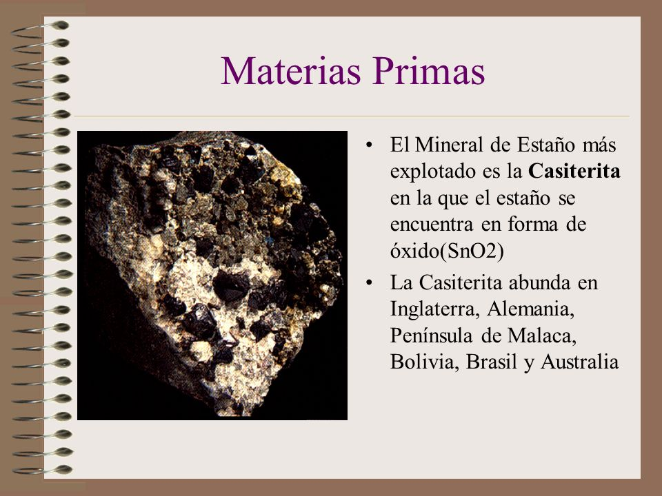 Materias Primas El Mineral de Estaño más explotado es la Casiterita en la que el estaño se encuentra en forma de óxido(SnO2) La Casiterita abunda en Inglaterra, Alemania, Península de Malaca, Bolivia, Brasil y Australia