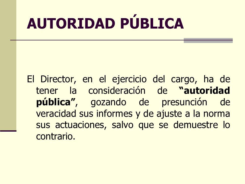 AUTORIDAD PÚBLICA El Director, en el ejercicio del cargo, ha de tener la consideración de autoridad pública, gozando de presunción de veracidad sus informes y de ajuste a la norma sus actuaciones, salvo que se demuestre lo contrario.
