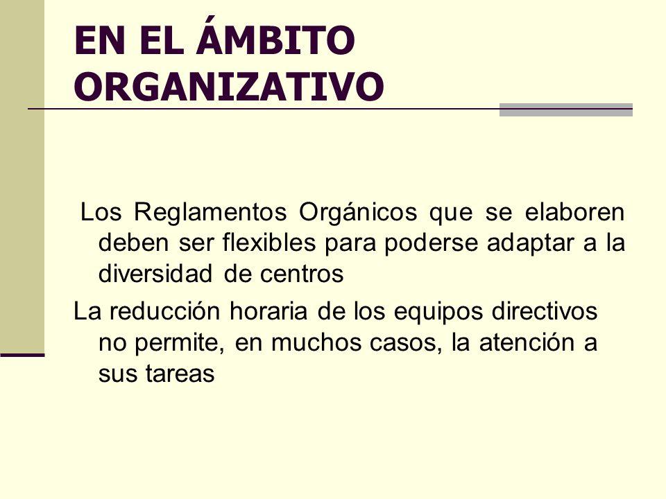 EN EL ÁMBITO ORGANIZATIVO Los Reglamentos Orgánicos que se elaboren deben ser flexibles para poderse adaptar a la diversidad de centros La reducción horaria de los equipos directivos no permite, en muchos casos, la atención a sus tareas