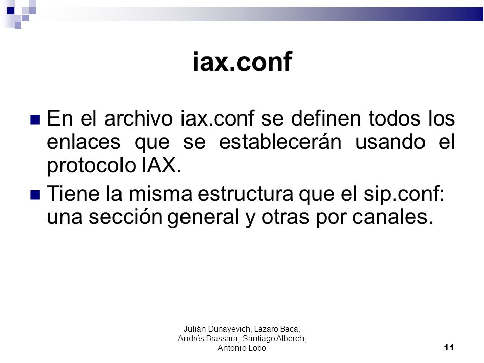iax.conf En el archivo iax.conf se definen todos los enlaces que se establecerán usando el protocolo IAX. Tiene la misma estructura que el sip.conf: u