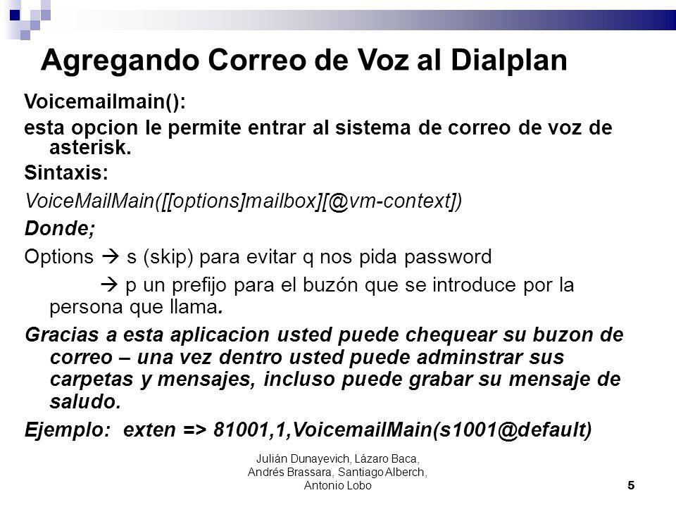 voicemail Para configurar el voicemail necesitamos modificar los siguientes archivos: voicemail.conf [default] 4001 => 1234,Juan Perez,juan@dominio.com, extensions.conf exten => 1001,1,Dial(SIP/4001,10) exten => 1001, 2,voicemail(4001@default,u) exten => 1001,102,voicemail(4001@default,b) sip.conf mailbox=4001@default 6 Julián Dunayevich, Lázaro Baca, Andrés Brassara, Santiago Alberch, Antonio Lobo