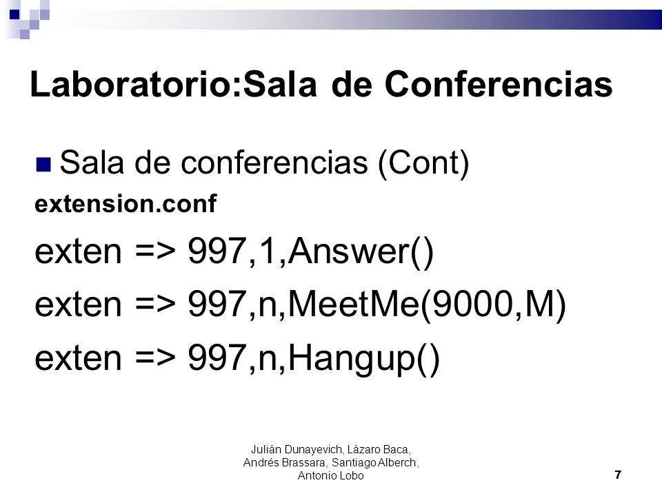 Laboratorio:Sala de Conferencias Sala de conferencias (Cont) extension.conf exten => 997,1,Answer() exten => 997,n,MeetMe(9000,M) exten => 997,n,Hangu