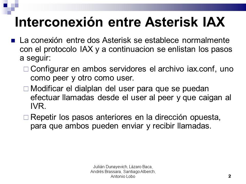 Conexión IAX Configuración mínima iax.conf [serverB_in] type=user ; llamadas del serv B al * secret=passwordA context=from-serverB [serverB_out] type=peer host=192.168.6.1FC secret=passwordB username=serverA_in extensions.conf exten => _13XX,1,Dial(IAX2/serverB_out/${EXTEN},30) exten => _13XX,n,Hangup() 3 Julián Dunayevich, Lázaro Baca, Andrés Brassara, Santiago Alberch, Antonio Lobo