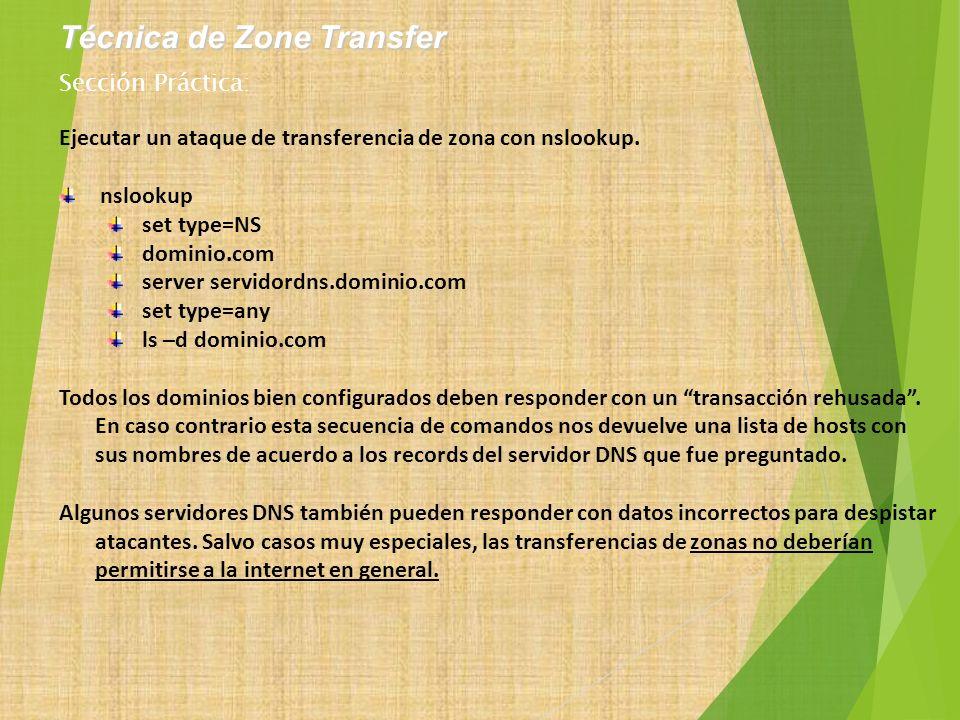 Ejecutar un ataque de transferencia de zona con nslookup. nslookup set type=NS dominio.com server servidordns.dominio.com set type=any ls –d dominio.c