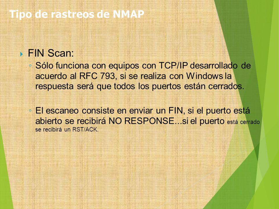FIN Scan: Sólo funciona con equipos con TCP/IP desarrollado de acuerdo al RFC 793, si se realiza con Windows la respuesta será que todos los puertos e