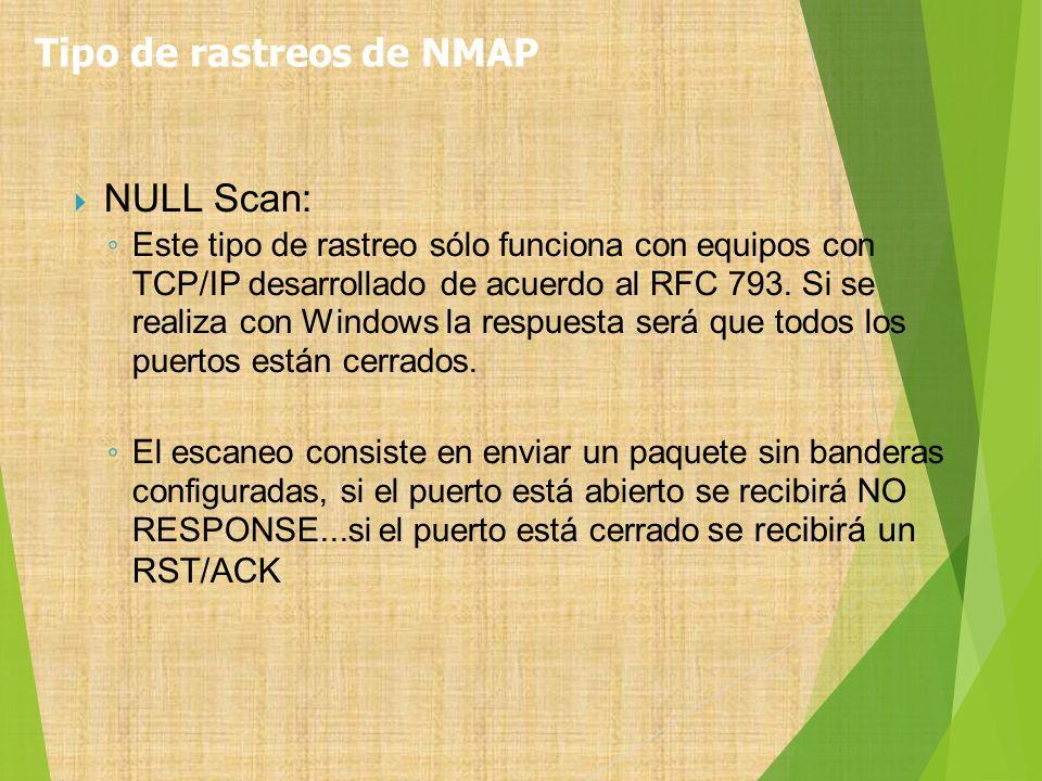 NULL Scan: Este tipo de rastreo sólo funciona con equipos con TCP/IP desarrollado de acuerdo al RFC 793. Si se realiza con Windows la respuesta será q