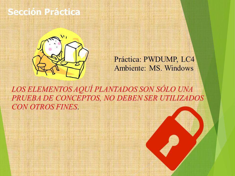 Práctica: PWDUMP, LC4 Ambiente: MS. Windows LOS ELEMENTOS AQUÍ PLANTADOS SON SÓLO UNA PRUEBA DE CONCEPTOS, NO DEBEN SER UTILIZADOS CON OTROS FINES LOS