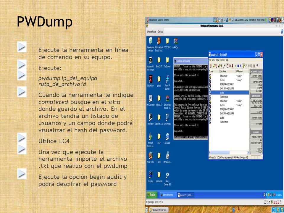 PWDump Ejecute la herramienta en línea de comando en su equipo. Ejecute: pwdump ip_del_equipo ruta_de_archivo id Cuando la herramienta le indique comp