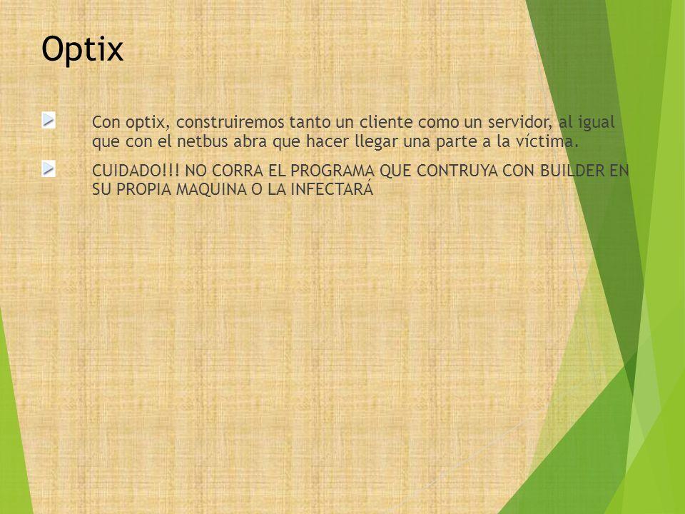 Optix Con optix, construiremos tanto un cliente como un servidor, al igual que con el netbus abra que hacer llegar una parte a la víctima. CUIDADO!!!