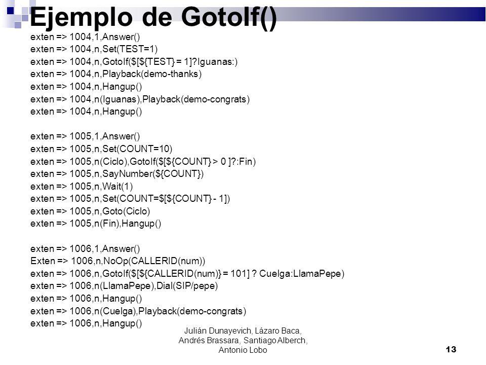 Ejemplo de GotoIf() exten => 1004,1,Answer() exten => 1004,n,Set(TEST=1) exten => 1004,n,GotoIf($[${TEST} = 1]?Iguanas:) exten => 1004,n,Playback(demo