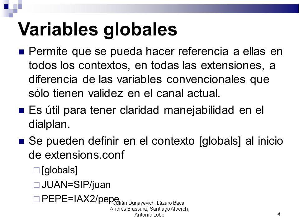 Agregar variables al dialplan [globals] JUAN=SIP/juan; define la variable JUAN PEPE=IAX2/pepe [internos] exten => 1000,1,Answer( ) exten => 1000,n,Background(vm-enter-num-to-call) exten => 1001,1,Answer() exten => 1001,n(LlamaJ),Dial(${JUAN},10) exten => 1001,n,Playback(vm-nobodyavail) exten => 1001,n,Hangup() exten => 1001,LlamaJ+101,Playback(tt-allbusy) exten => 1001,n,Hangup() 5 Julián Dunayevich, Lázaro Baca, Andrés Brassara, Santiago Alberch, Antonio Lobo