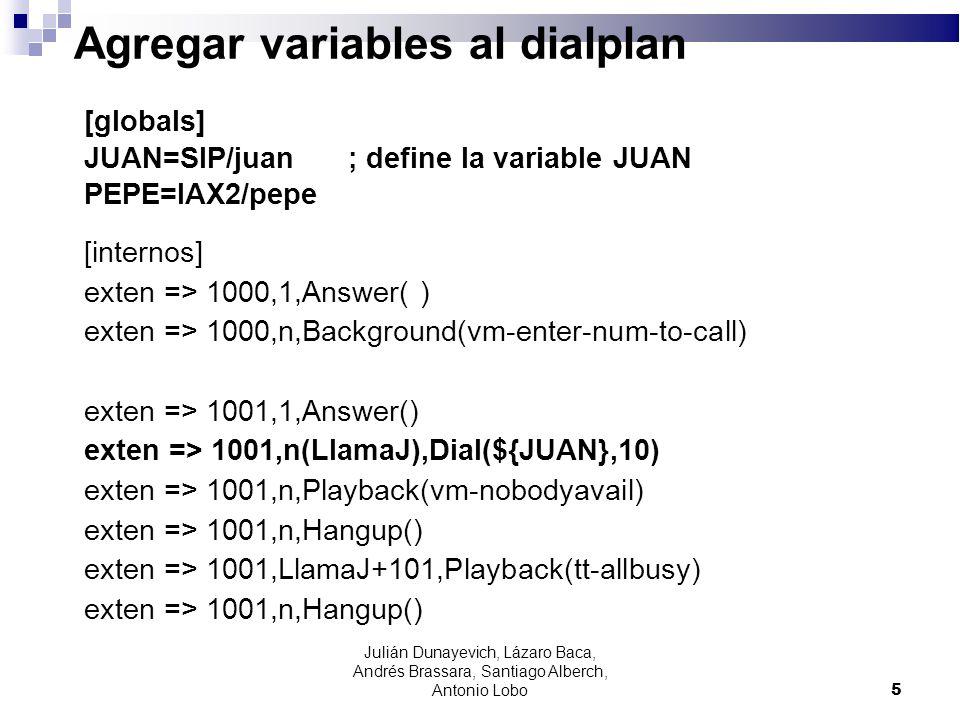 Agregar variables al dialplan exten => 1002,1,Answer() exten => 1002,n(LlamaP),Dial(${PEPE},10) exten => 1002,n,Playback(vm-nobodyavail) exten => 1002,n,Hangup() exten => 1002,llamaP+101,Playback(tt-allbusy) exten => 1002,n,Hangup() exten => i,1,Playback(pbx-invalid) exten => i,2,Goto(1002,1) exten => t,1,Playback(vm-goodbye) exten => t,2,Hangup() 6 Julián Dunayevich, Lázaro Baca, Andrés Brassara, Santiago Alberch, Antonio Lobo