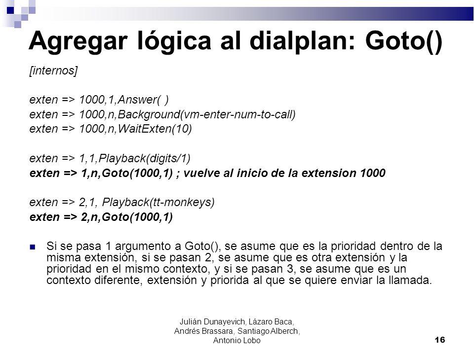 Agregar lógica al dialplan: Goto() [internos] exten => 1000,1,Answer( ) exten => 1000,n,Background(vm-enter-num-to-call) exten => 1000,n,WaitExten(10)
