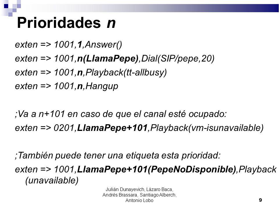 Prioridades n exten => 1001,1,Answer() exten => 1001,n(LlamaPepe),Dial(SIP/pepe,20) exten => 1001,n,Playback(tt-allbusy) exten => 1001,n,Hangup ;Va a