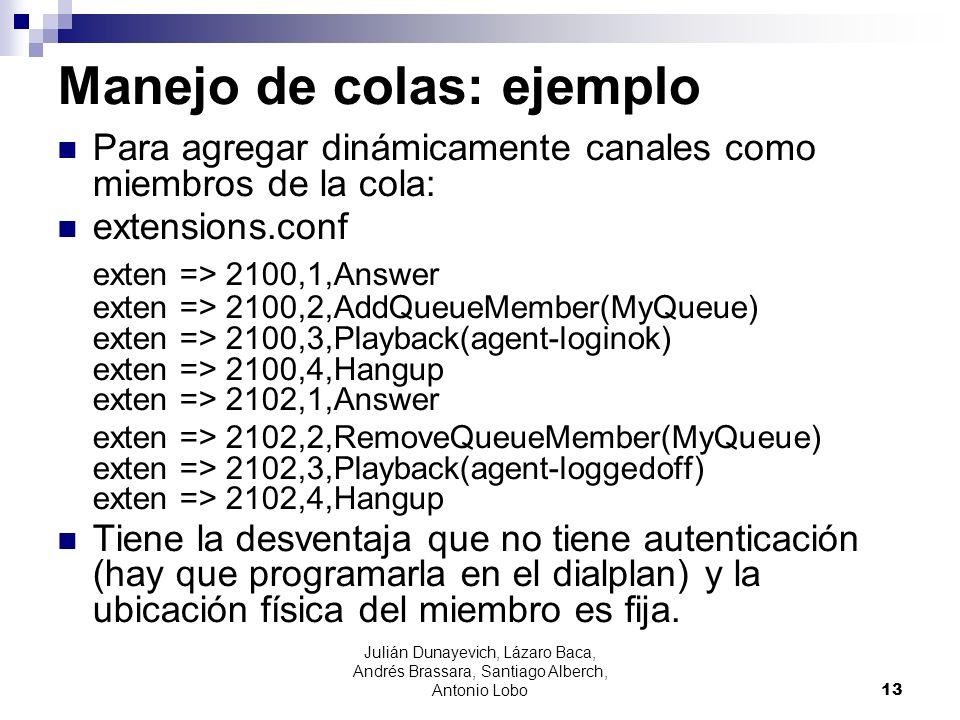Manejo de colas: ejemplo Para agregar dinámicamente canales como miembros de la cola: extensions.conf exten => 2100,1,Answer exten => 2100,2,AddQueueM