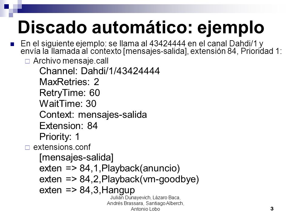 Discado automático: ejemplo En el siguiente ejemplo: se llama al 43424444 en el canal Dahdi/1 y envía la llamada al contexto [mensajes-salida], extens
