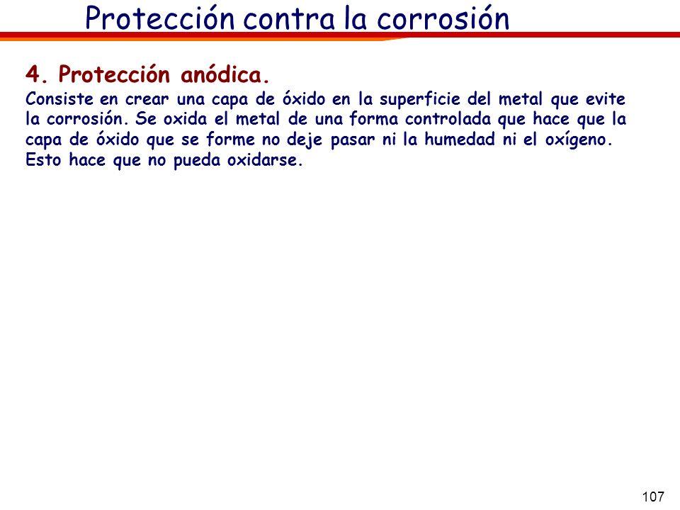 107 Protección contra la corrosión 4. Protección anódica. Consiste en crear una capa de óxido en la superficie del metal que evite la corrosión. Se ox