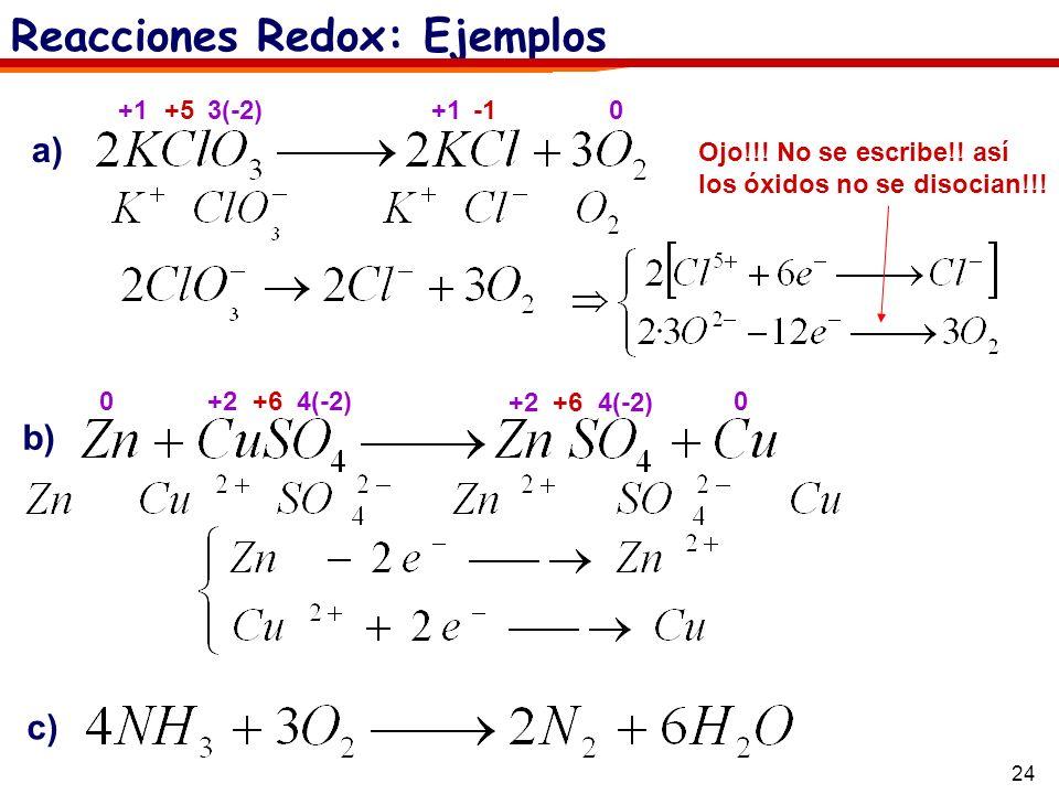 24 Reacciones Redox: Ejemplos a) b) c) +1 3(-2)+5+1 0 Ojo!!! No se escribe!! así los óxidos no se disocian!!! +2 4(-2)+600 +2 4(-2)+6
